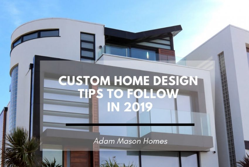 Custom home design tips to follow in 2019