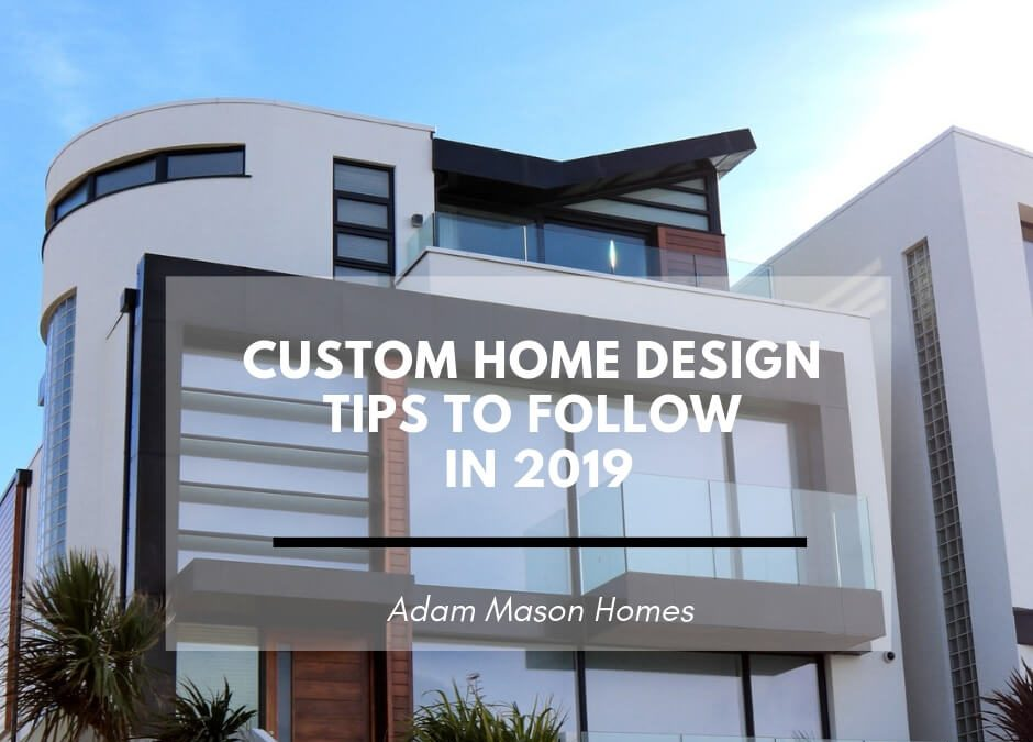Behind the scenes: custom home design tips to follow in 2019