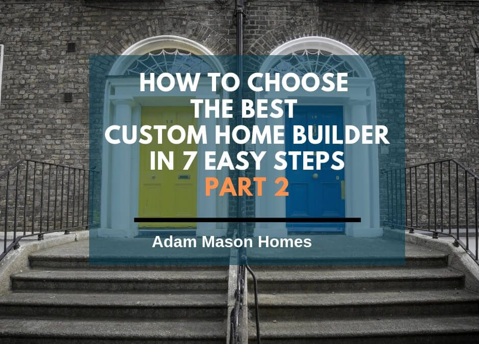 How to choose the best custom home builder in 7 easy steps – Part 2