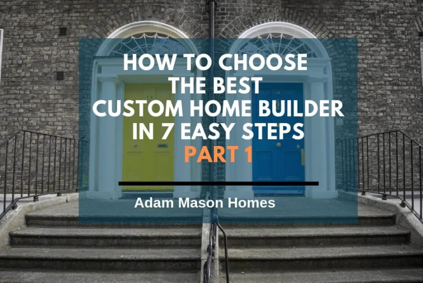 How to choose the best custom home builder in 7 easy steps - part 1