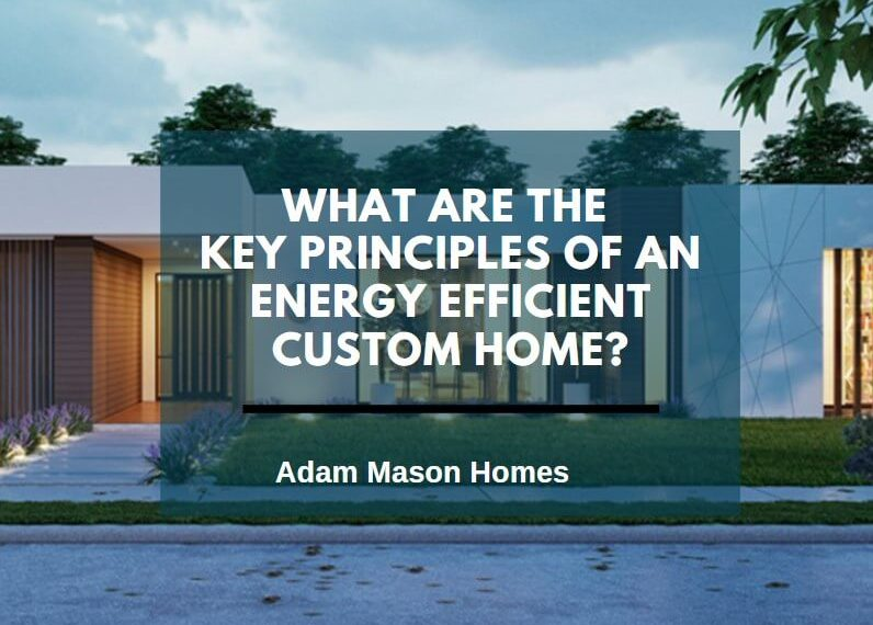 What are the key principles of an energy efficient custom home