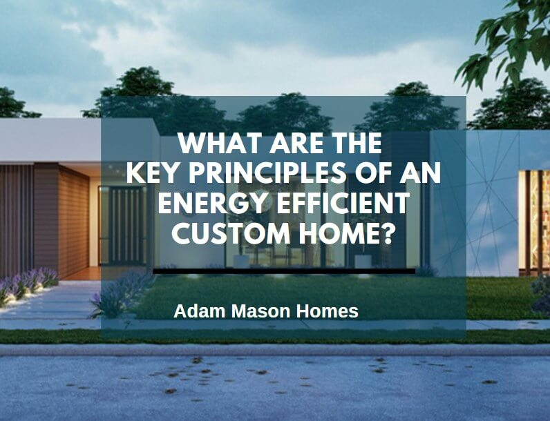 What are the key principles of an energy efficient custom home?