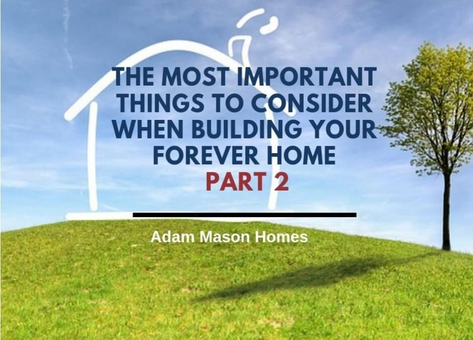 The most important things to consider when building your forever home – Part 2