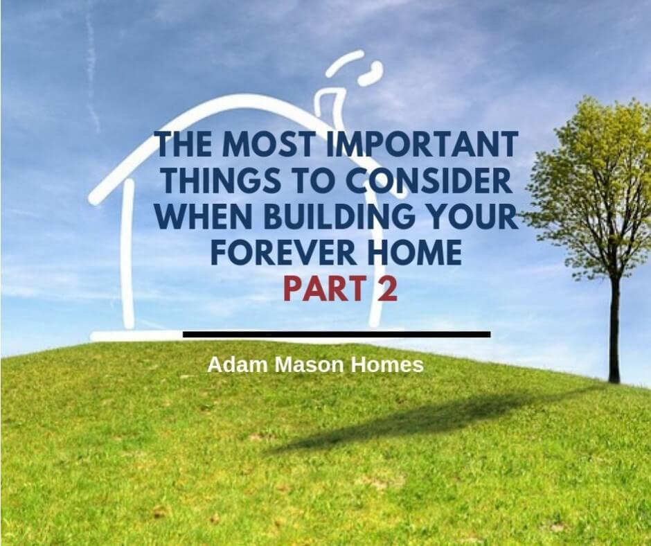 The most important things to consider when building your forever home - part 2