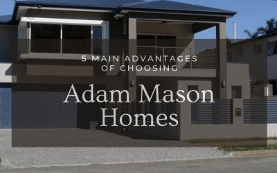 5 main advantages of choosing Adam Mason Homes